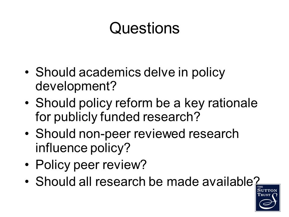 Questions Should academics delve in policy development? Should policy reform be a key rationale for publicly funded research? Should non-peer reviewed