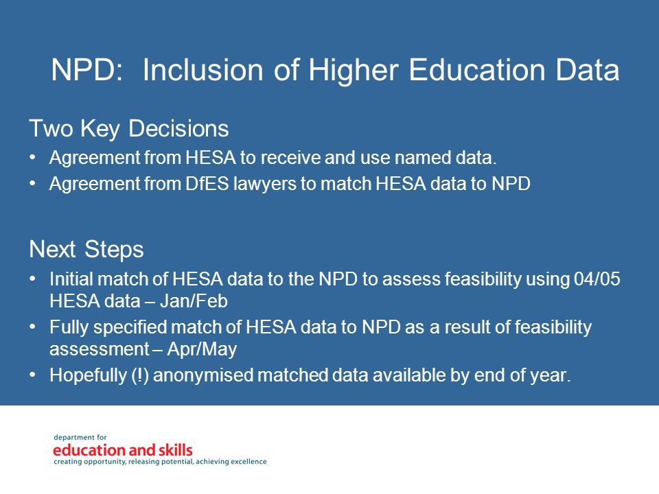 NPD: Inclusion of Higher Education Data Two Key Decisions Agreement from HESA to receive and use named data.
