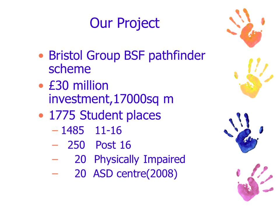 Our Project Bristol Group BSF pathfinder scheme £30 million investment,17000sq m 1775 Student places –1485 11-16 – 250 Post 16 – 20Physically Impaired