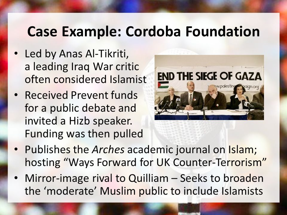 Case Example: Cordoba Foundation Led by Anas Al-Tikriti, a leading Iraq War critic often considered Islamist Received Prevent funds for a public debate and invited a Hizb speaker.