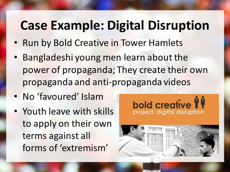 Case Example: Digital Disruption Run by Bold Creative in Tower Hamlets Bangladeshi young men learn about the power of propaganda; They create their own propaganda and anti-propaganda videos No favoured Islam Youth leave with skills to apply on their own terms against all forms of extremism