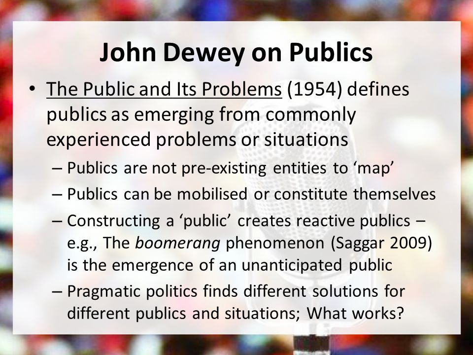 John Dewey on Publics The Public and Its Problems (1954) defines publics as emerging from commonly experienced problems or situations – Publics are no