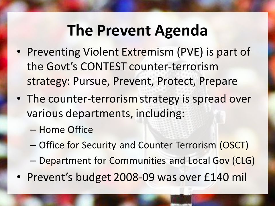 The Prevent Agenda Preventing Violent Extremism (PVE) is part of the Govts CONTEST counter-terrorism strategy: Pursue, Prevent, Protect, Prepare The c