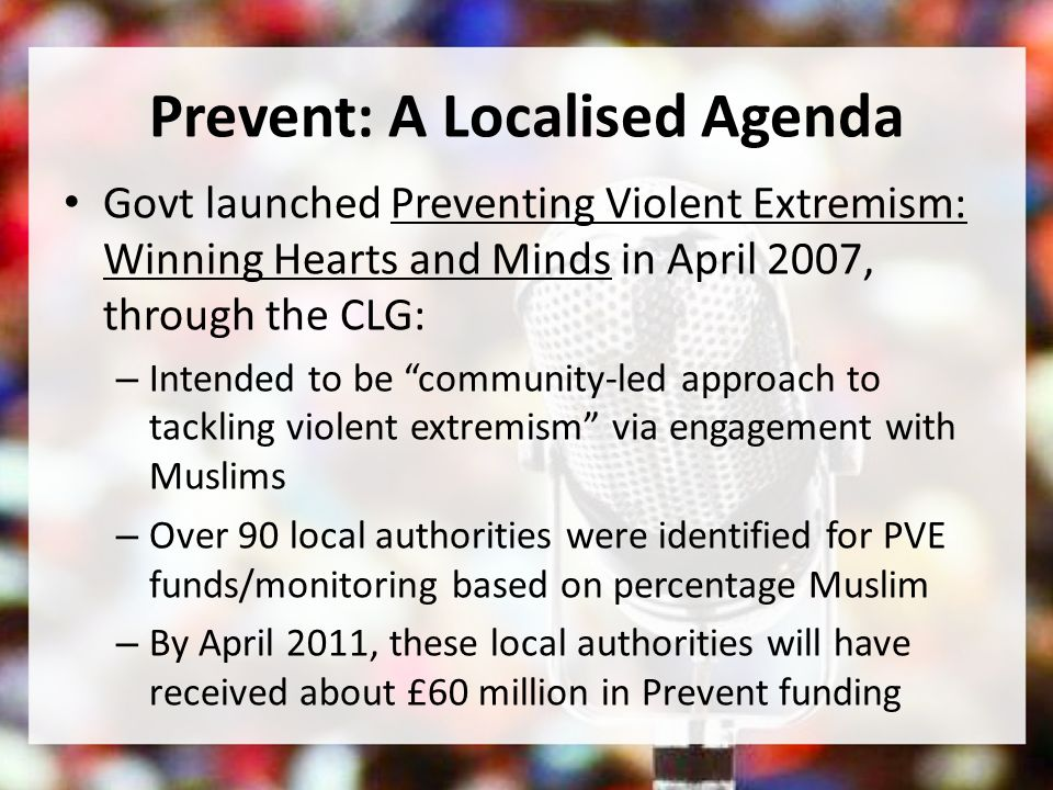 Prevent: A Localised Agenda Govt launched Preventing Violent Extremism: Winning Hearts and Minds in April 2007, through the CLG: – Intended to be community-led approach to tackling violent extremism via engagement with Muslims – Over 90 local authorities were identified for PVE funds/monitoring based on percentage Muslim – By April 2011, these local authorities will have received about £60 million in Prevent funding