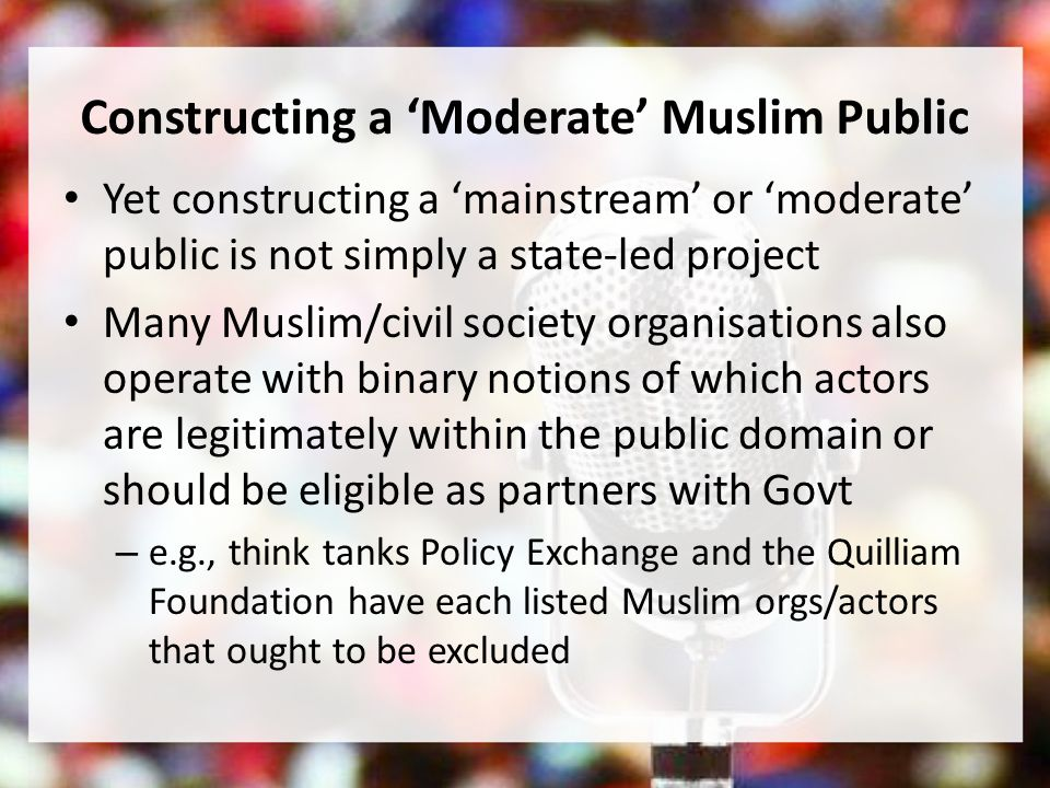 Constructing a Moderate Muslim Public Yet constructing a mainstream or moderate public is not simply a state-led project Many Muslim/civil society organisations also operate with binary notions of which actors are legitimately within the public domain or should be eligible as partners with Govt – e.g., think tanks Policy Exchange and the Quilliam Foundation have each listed Muslim orgs/actors that ought to be excluded