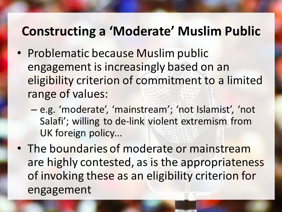 Constructing a Moderate Muslim Public Problematic because Muslim public engagement is increasingly based on an eligibility criterion of commitment to a limited range of values: – e.g.