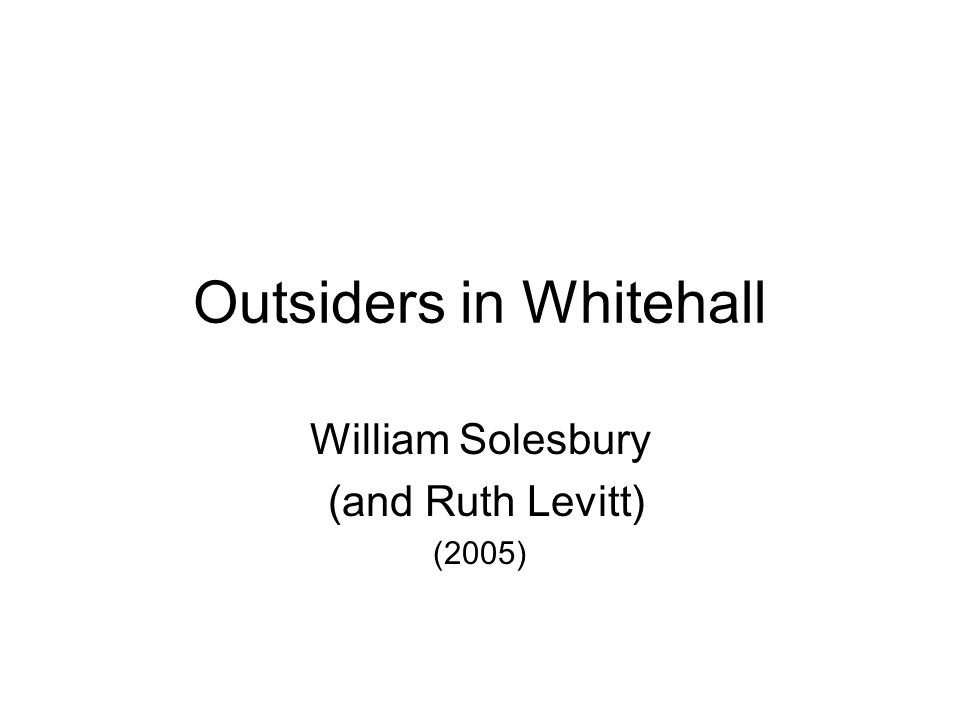 Outsiders in Whitehall William Solesbury (and Ruth Levitt) (2005)