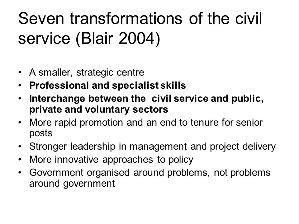 Seven transformations of the civil service (Blair 2004) A smaller, strategic centre Professional and specialist skills Interchange between the civil service and public, private and voluntary sectors More rapid promotion and an end to tenure for senior posts Stronger leadership in management and project delivery More innovative approaches to policy Government organised around problems, not problems around government