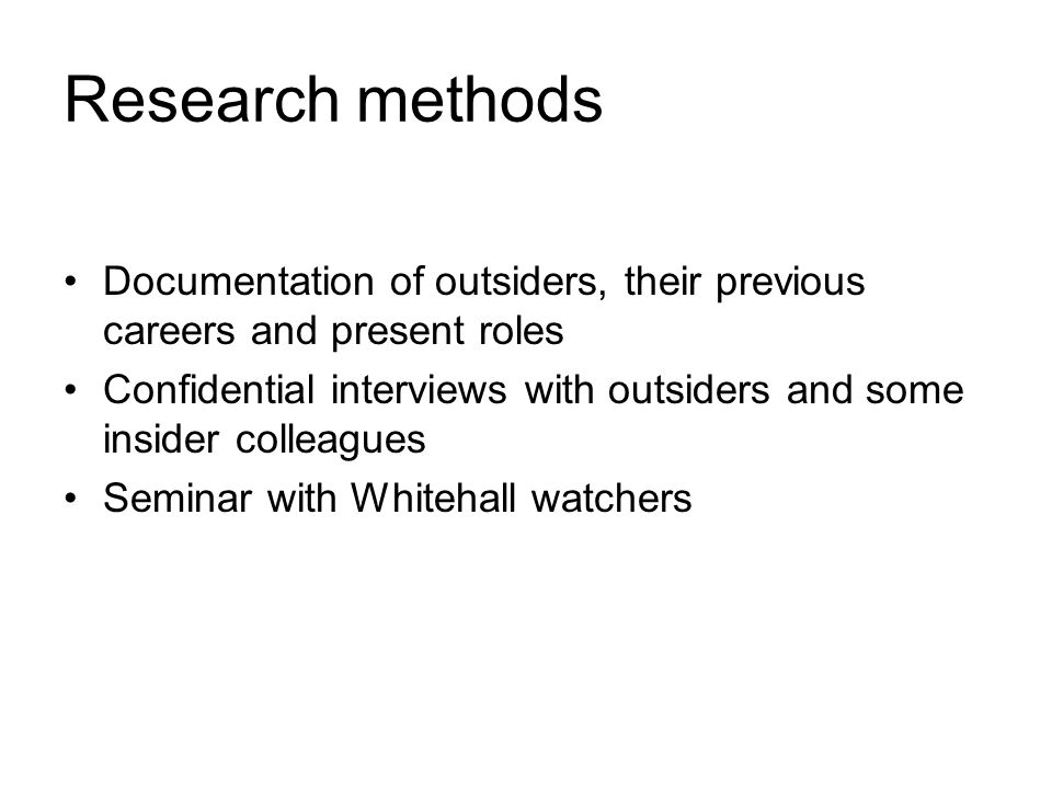 Research methods Documentation of outsiders, their previous careers and present roles Confidential interviews with outsiders and some insider colleagues Seminar with Whitehall watchers