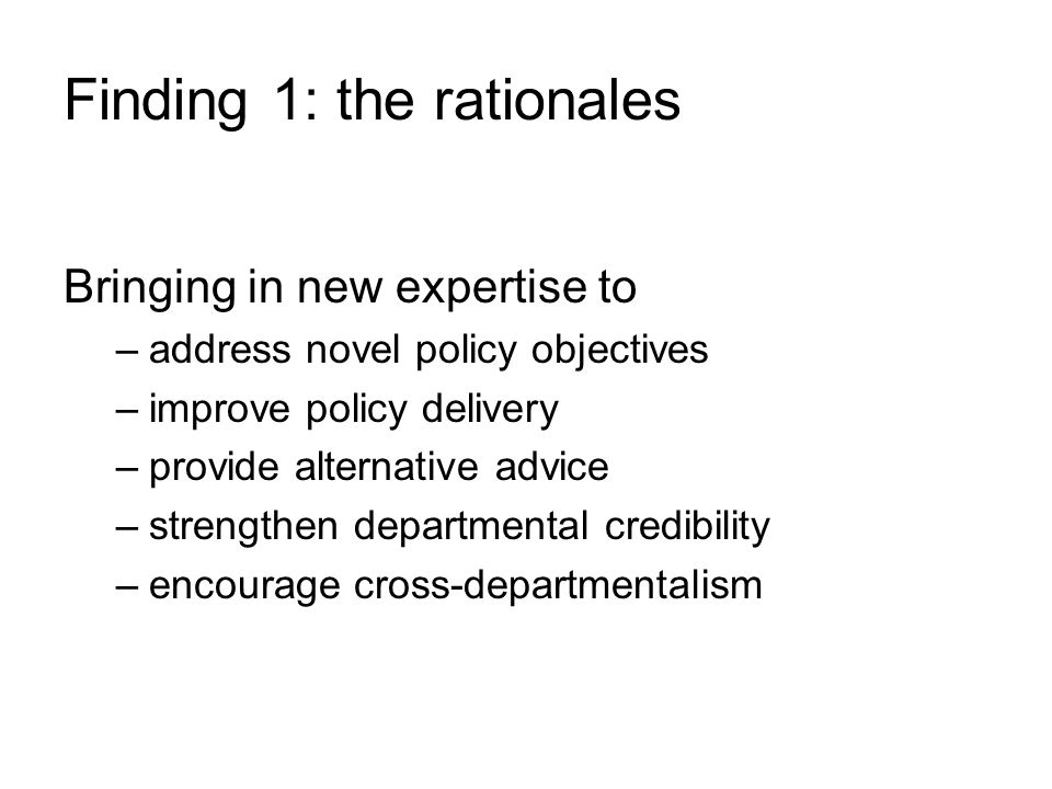 Finding 1: the rationales Bringing in new expertise to –address novel policy objectives –improve policy delivery –provide alternative advice –strength