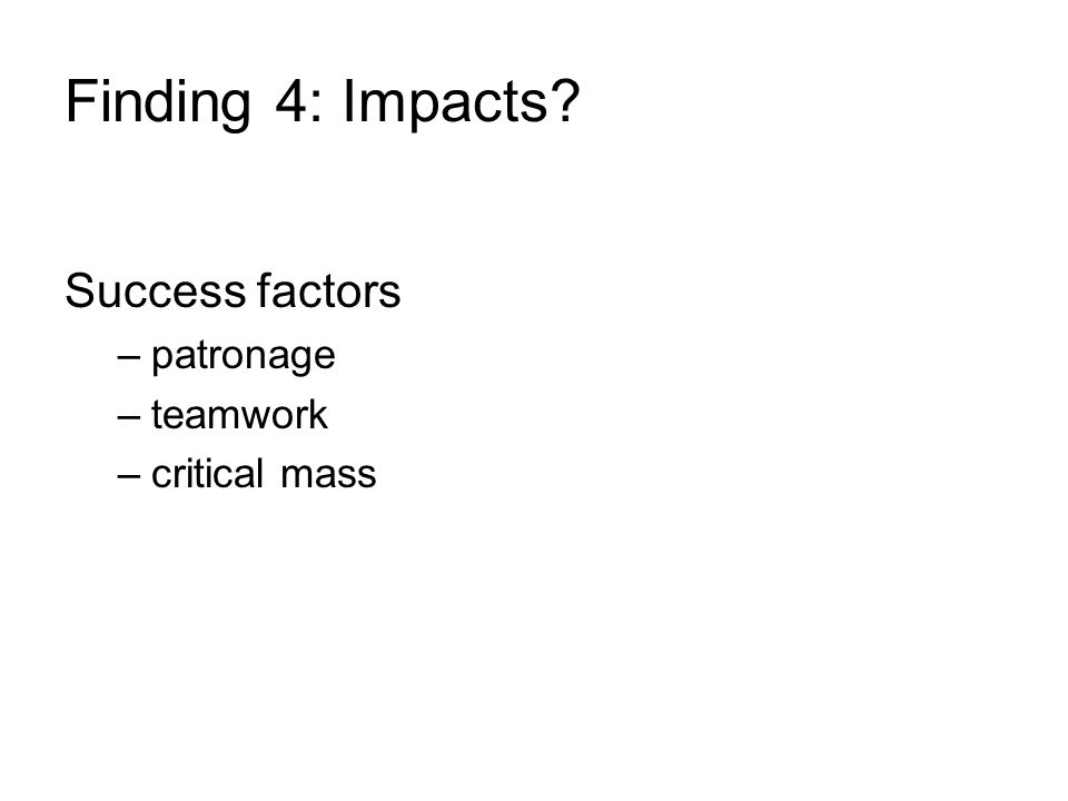 Finding 4: Impacts Success factors –patronage –teamwork –critical mass