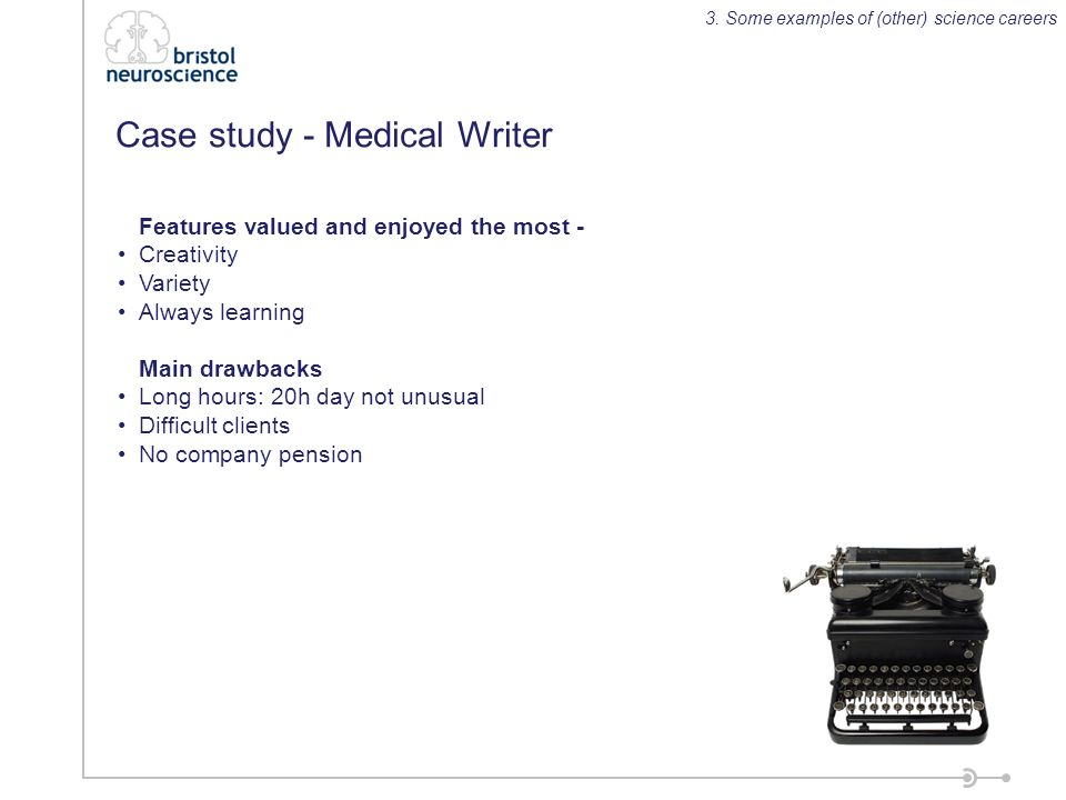 Case study - Medical Writer Features valued and enjoyed the most - Creativity Variety Always learning Main drawbacks Long hours: 20h day not unusual Difficult clients No company pension 3.