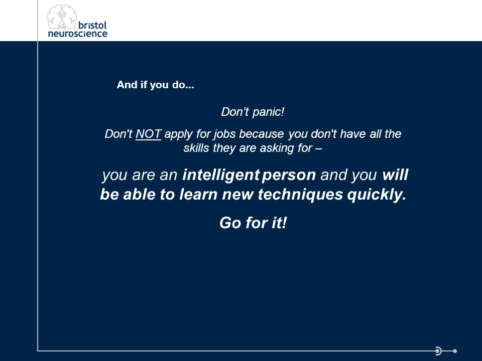 Dont panic! Don't NOT apply for jobs because you don't have all the skills they are asking for – you are an intelligent person and you will be able to