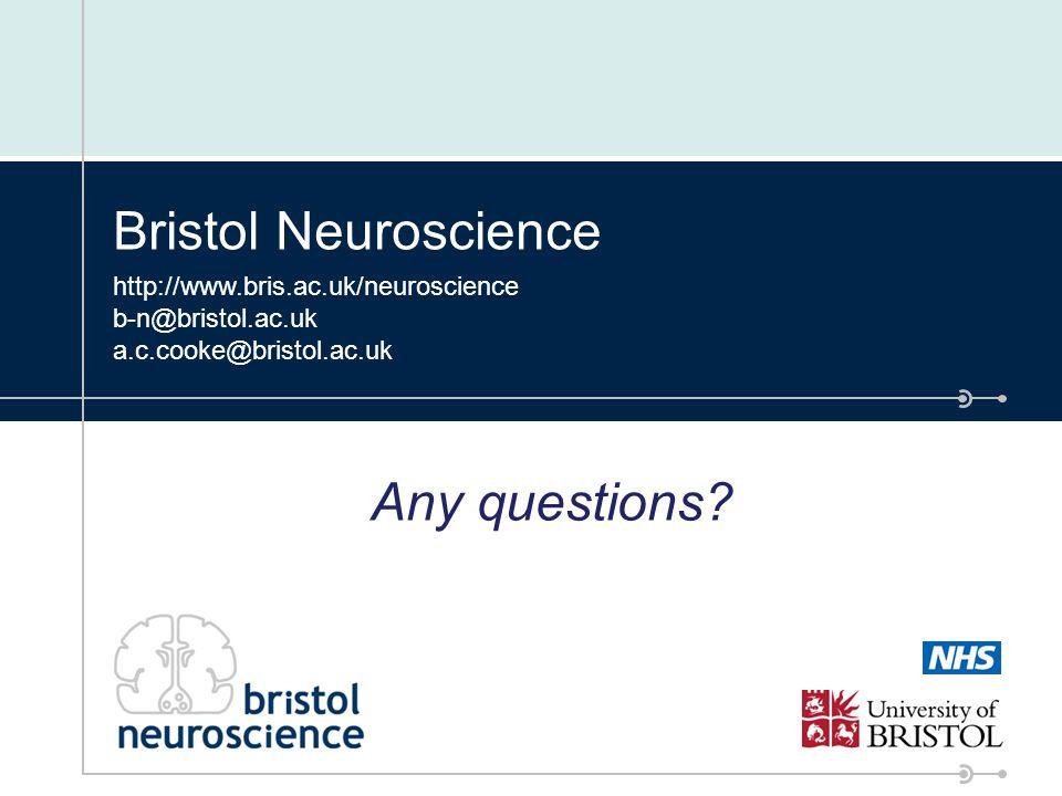 Bristol Neuroscience http://www.bris.ac.uk/neuroscience b-n@bristol.ac.uk a.c.cooke@bristol.ac.uk Any questions?