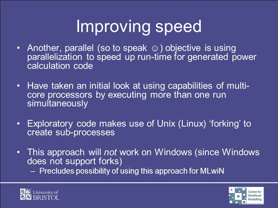 Improving speed Another, parallel (so to speak ) objective is using parallelization to speed up run-time for generated power calculation code Have taken an initial look at using capabilities of multi- core processors by executing more than one run simultaneously Exploratory code makes use of Unix (Linux) forking to create sub-processes This approach will not work on Windows (since Windows does not support forks) –Precludes possibility of using this approach for MLwiN