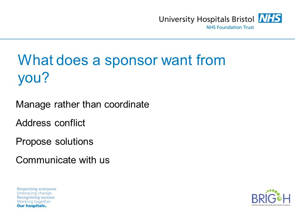 What does a sponsor want from you? Manage rather than coordinate Address conflict Propose solutions Communicate with us