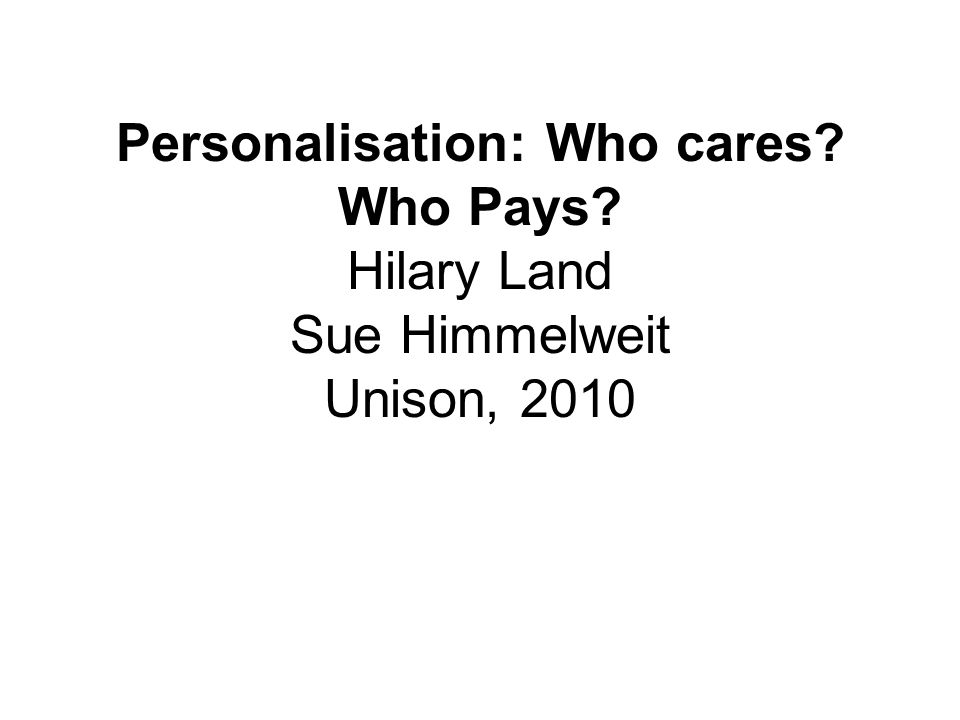 Personalisation: Who cares? Who Pays? Hilary Land Sue Himmelweit Unison, 2010