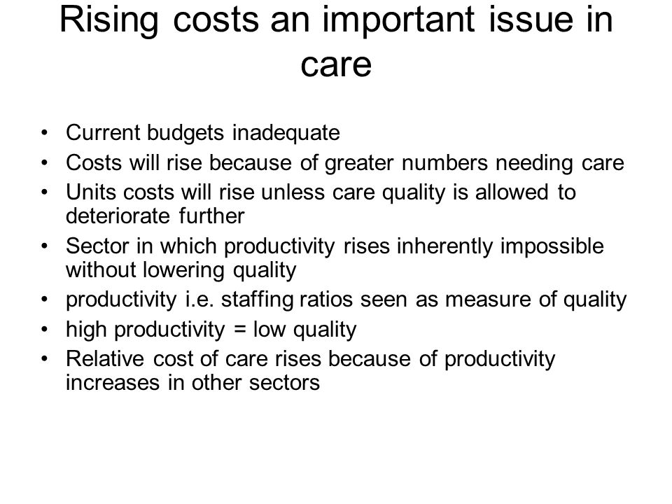 Rising costs an important issue in care Current budgets inadequate Costs will rise because of greater numbers needing care Units costs will rise unles