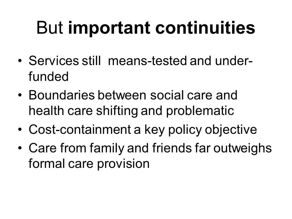 But important continuities Services still means-tested and under- funded Boundaries between social care and health care shifting and problematic Cost-