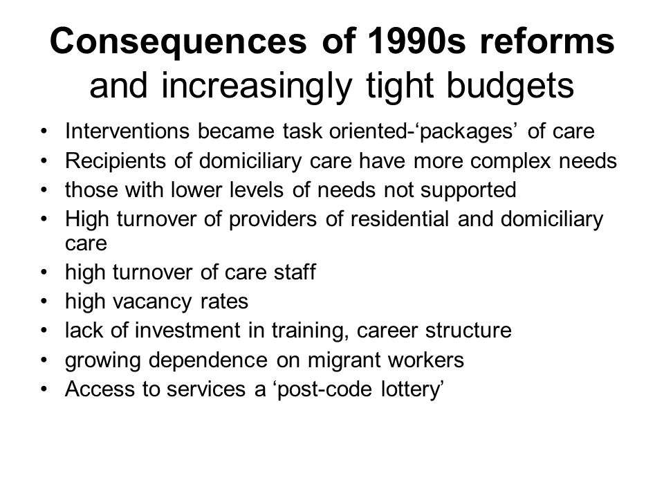 Consequences of 1990s reforms and increasingly tight budgets Interventions became task oriented-packages of care Recipients of domiciliary care have m