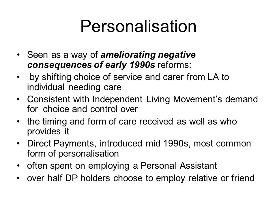 Personalisation Seen as a way of ameliorating negative consequences of early 1990s reforms: by shifting choice of service and carer from LA to individ