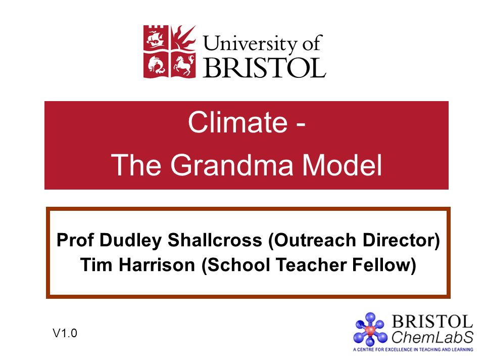 Climate - The Grandma Model Prof Dudley Shallcross (Outreach Director) Tim Harrison (School Teacher Fellow) V1.0