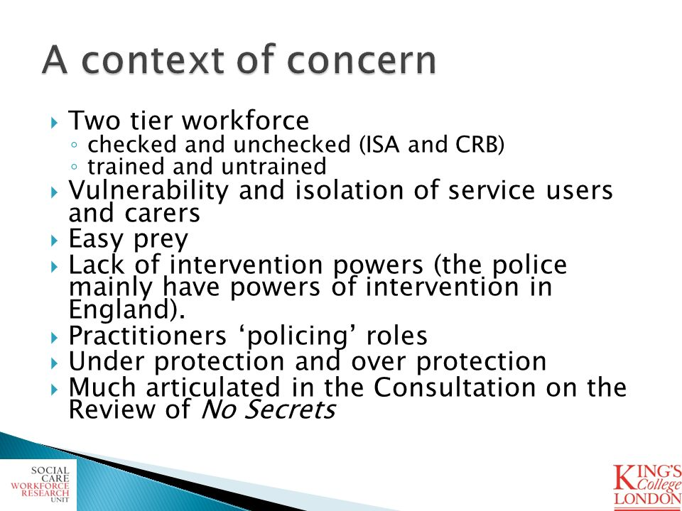 Two tier workforce checked and unchecked (ISA and CRB) trained and untrained Vulnerability and isolation of service users and carers Easy prey Lack of intervention powers (the police mainly have powers of intervention in England).
