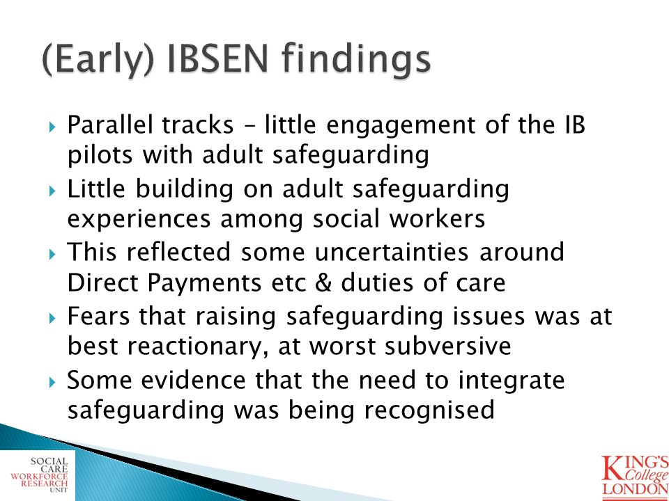 Parallel tracks – little engagement of the IB pilots with adult safeguarding Little building on adult safeguarding experiences among social workers This reflected some uncertainties around Direct Payments etc & duties of care Fears that raising safeguarding issues was at best reactionary, at worst subversive Some evidence that the need to integrate safeguarding was being recognised