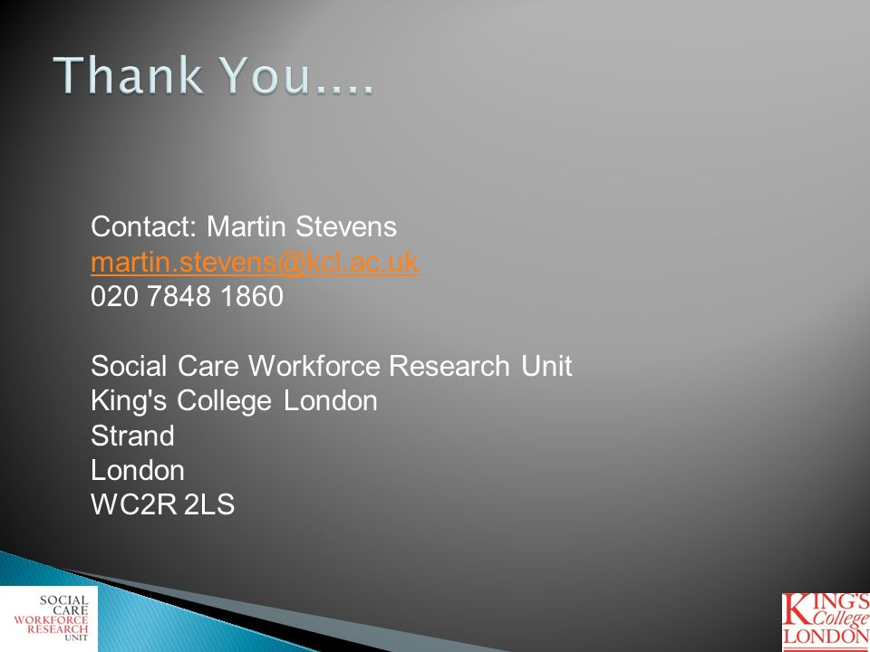 Contact: Martin Stevens martin.stevens@kcl.ac.uk 020 7848 1860 Social Care Workforce Research Unit King's College London Strand London WC2R 2LS