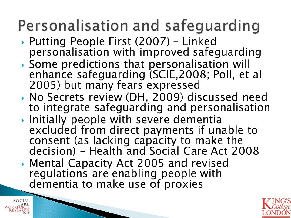 Putting People First (2007) – Linked personalisation with improved safeguarding Some predictions that personalisation will enhance safeguarding (SCIE,2008; Poll, et al 2005) but many fears expressed No Secrets review (DH, 2009) discussed need to integrate safeguarding and personalisation Initially people with severe dementia excluded from direct payments if unable to consent (as lacking capacity to make the decision) – Health and Social Care Act 2008 Mental Capacity Act 2005 and revised regulations are enabling people with dementia to make use of proxies