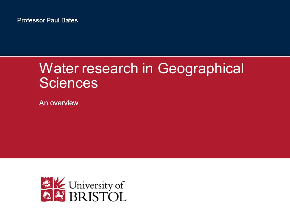 Water research in Geographical Sciences An overview Professor Paul Bates