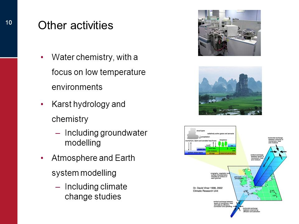 10 Other activities Water chemistry, with a focus on low temperature environments Karst hydrology and chemistry –Including groundwater modelling Atmosphere and Earth system modelling –Including climate change studies