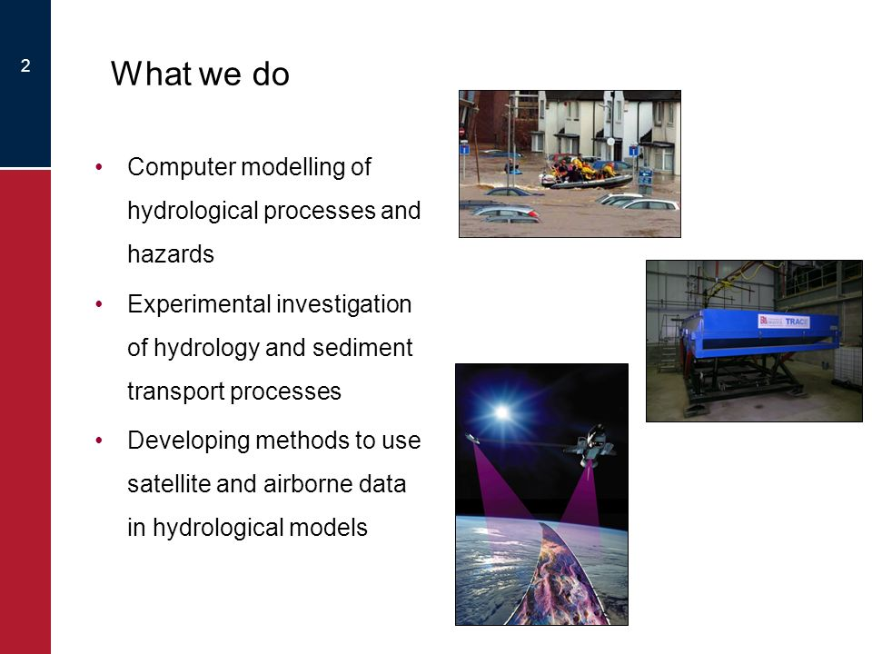 2 What we do Computer modelling of hydrological processes and hazards Experimental investigation of hydrology and sediment transport processes Developing methods to use satellite and airborne data in hydrological models