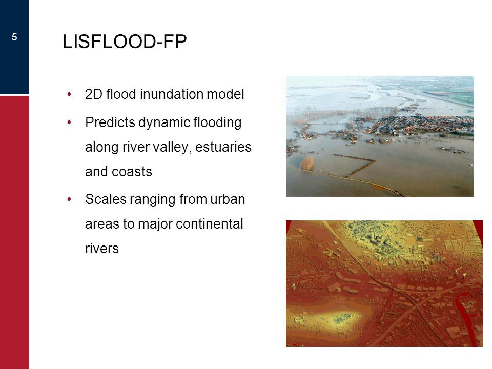 5 LISFLOOD-FP 2D flood inundation model Predicts dynamic flooding along river valley, estuaries and coasts Scales ranging from urban areas to major continental rivers