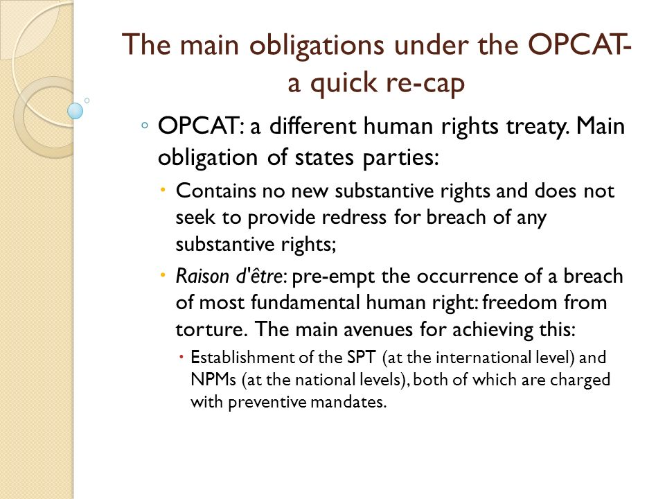 The main obligations under the OPCAT- a quick re-cap OPCAT: a different human rights treaty.