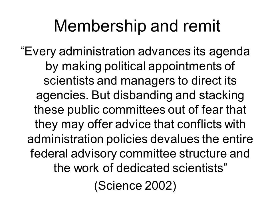 Membership and remit Every administration advances its agenda by making political appointments of scientists and managers to direct its agencies.
