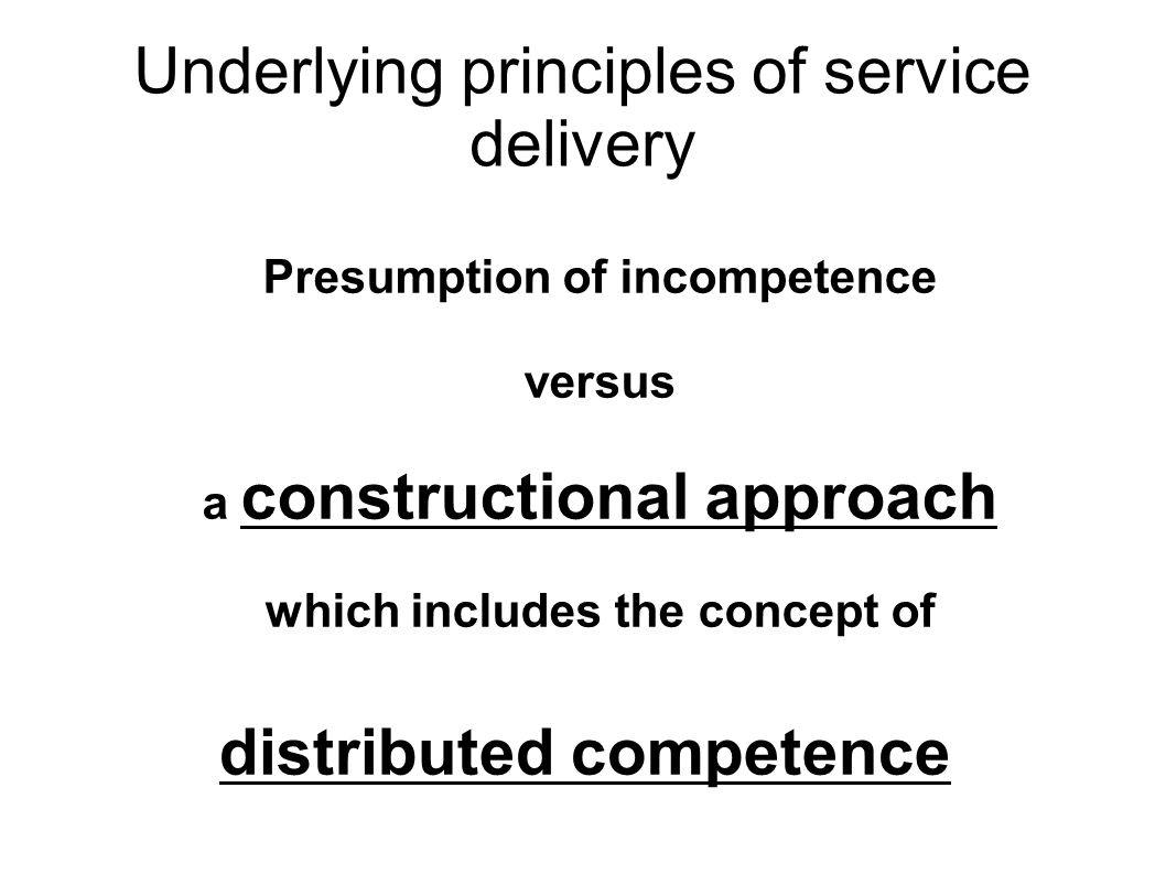 Underlying principles of service delivery Presumption of incompetence versus a constructional approach which includes the concept of distributed competence