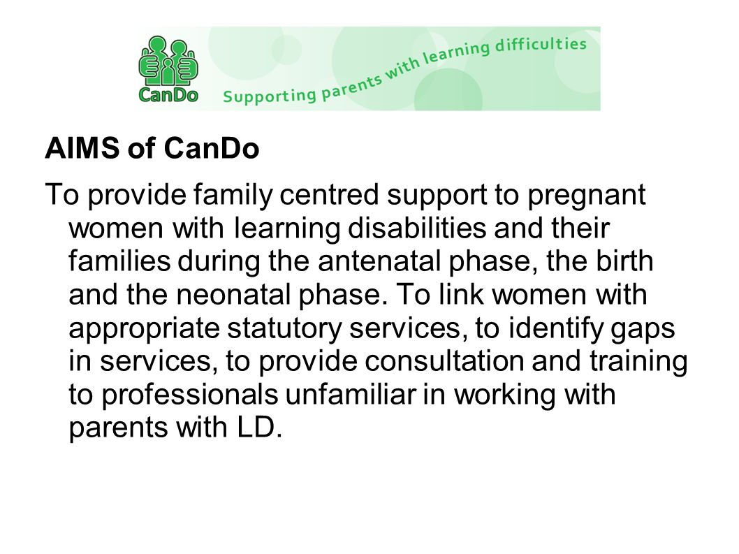 AIMS of CanDo To provide family centred support to pregnant women with learning disabilities and their families during the antenatal phase, the birth and the neonatal phase.