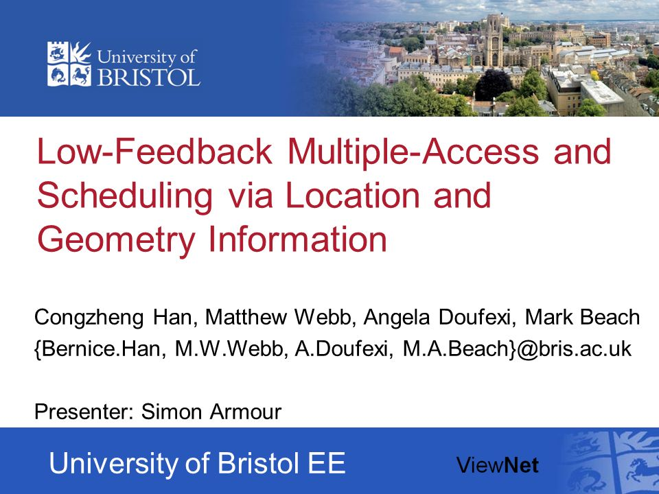 Low-Feedback Multiple-Access and Scheduling via Location and Geometry Information Congzheng Han, Matthew Webb, Angela Doufexi, Mark Beach {Bernice.Han, M.W.Webb, A.Doufexi, M.A.Beach}@bris.ac.uk Presenter: Simon Armour University of Bristol EE