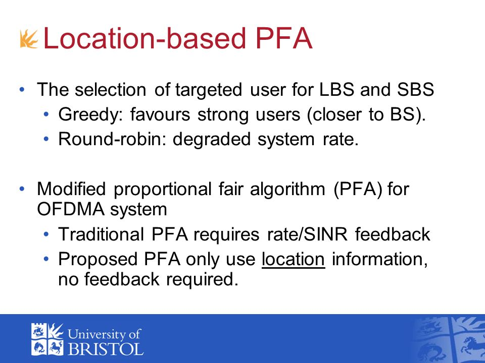 Location-based PFA The selection of targeted user for LBS and SBS Greedy: favours strong users (closer to BS). Round-robin: degraded system rate. Modi