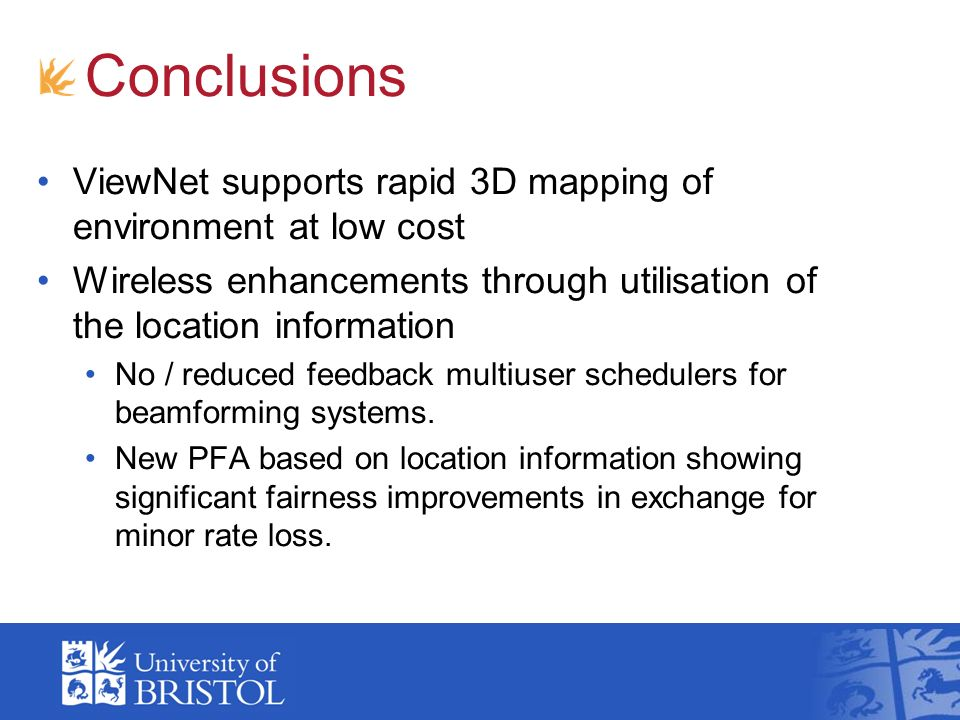 Conclusions ViewNet supports rapid 3D mapping of environment at low cost Wireless enhancements through utilisation of the location information No / reduced feedback multiuser schedulers for beamforming systems.