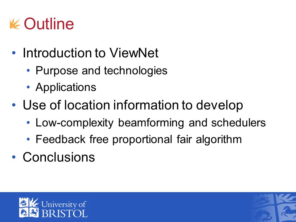 Outline Introduction to ViewNet Purpose and technologies Applications Use of location information to develop Low-complexity beamforming and schedulers Feedback free proportional fair algorithm Conclusions