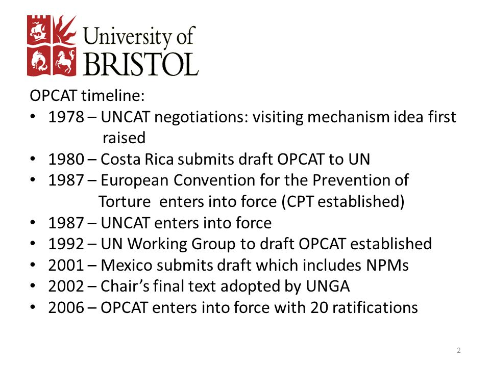 OPCAT timeline: 1978 – UNCAT negotiations: visiting mechanism idea first raised 1980 – Costa Rica submits draft OPCAT to UN 1987 – European Convention
