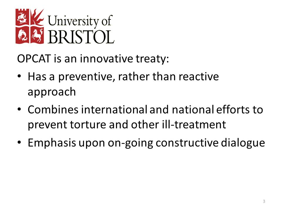 OPCAT is an innovative treaty: Has a preventive, rather than reactive approach Combines international and national efforts to prevent torture and othe