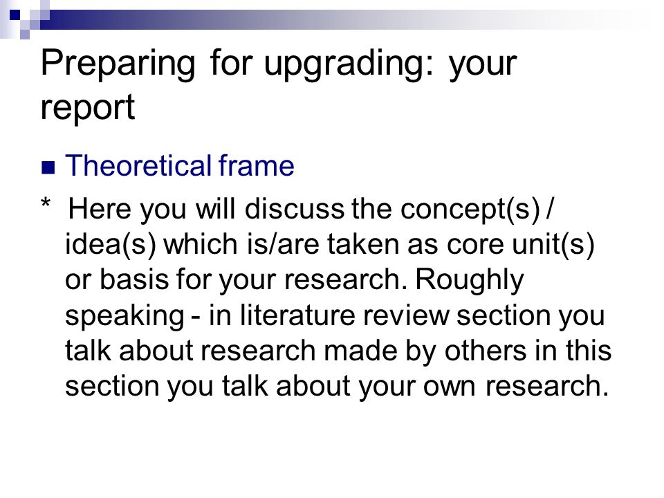 Preparing for upgrading: your report Theoretical frame * Here you will discuss the concept(s) / idea(s) which is/are taken as core unit(s) or basis fo
