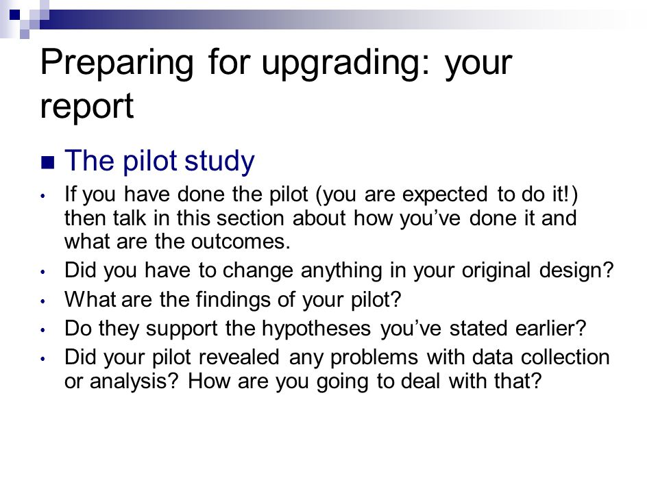 Preparing for upgrading: your report The pilot study If you have done the pilot (you are expected to do it!) then talk in this section about how youve