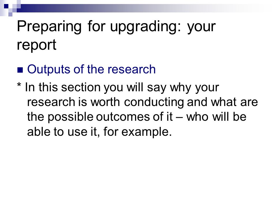 Preparing for upgrading: your report Outputs of the research * In this section you will say why your research is worth conducting and what are the pos