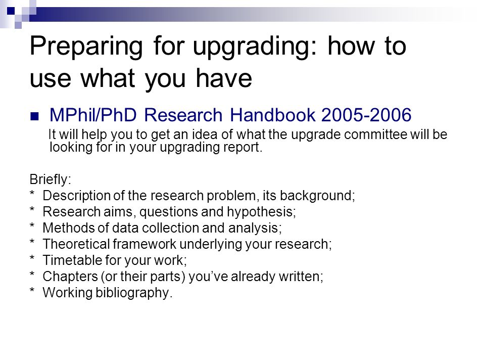 Preparing for upgrading: how to use what you have MPhil/PhD Research Handbook 2005-2006 It will help you to get an idea of what the upgrade committee