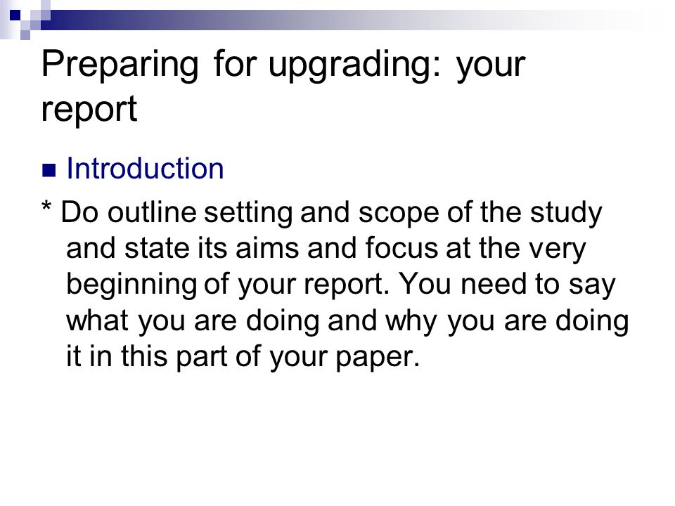 Preparing for upgrading: your report Introduction * Do outline setting and scope of the study and state its aims and focus at the very beginning of yo