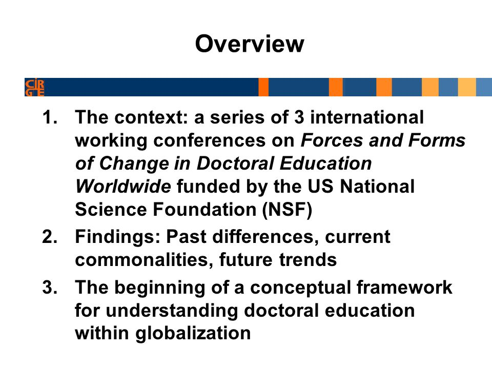 2 CIRGE International Working Conferences Forces and Forms of Change in Doctoral Education Worldwide 2005 Seattle US; 2007 Melbourne, Australia Goals: Research synthesis of selected topics Development of an international network of experts in doctoral education Countries: 6 continents, 16 countries Argentina, Australia, Brazil, Canada, Czech Republic, Denmark, Germany, Iceland, India, Japan, Malaysia, Mexico, Pakistan, South Africa, UK, US, Participants: Graduate Deans, national funding agencies (i.e.